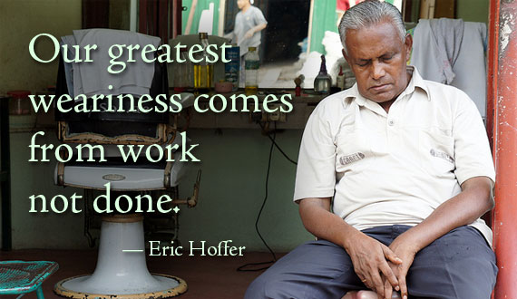 Our greatest weariness comes from work not done. - Eric Hoffer