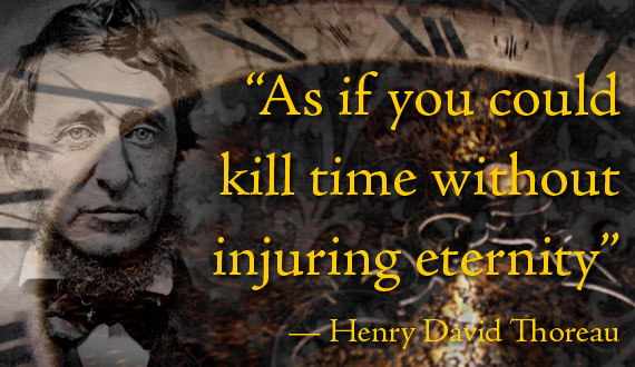 As if you could kill time without injuring eternity - Thoreau